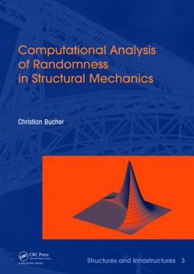 Computational Analysis of Randomness in Structural Mechanics: Structures and Infrastructures Book Series, Vol. 3 - Structures and Infrastructures (Hardback)