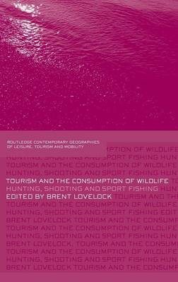 Tourism and the Consumption of Wildlife: Hunting, Shooting and Sport Fishing - Contemporary Geographies of Leisure, Tourism and Mobility (Hardback)