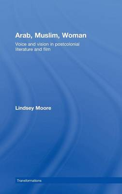 Arab, Muslim, Woman: Voice and Vision in Postcolonial Literature and Film - Transformations (Hardback)