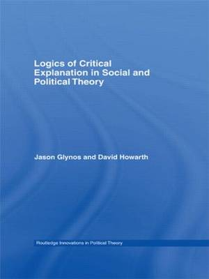 Logics of Critical Explanation in Social and Political Theory - Routledge Innovations in Political Theory (Hardback)
