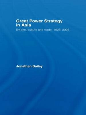 Great Power Strategy in Asia: Empire, Culture and Trade, 1905-2005 (Hardback)