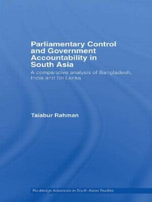 Parliamentary Control and Government Accountability in South Asia: A Comparative Analysis of Bangladesh, India and Sri Lanka - Routledge Advances in South Asian Studies (Hardback)