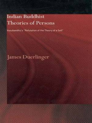Indian Buddhist Theories of Persons: Vasubandhu's Refutation of the Theory of a Self - Routledge Critical Studies in Buddhism (Paperback)