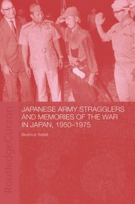 Japanese Army Stragglers and Memories of the War in Japan, 1950-75 - Routledge Studies in the Modern History of Asia (Paperback)
