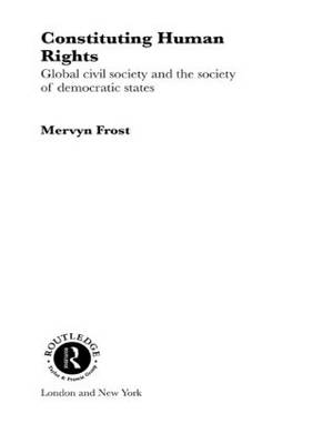 Constituting Human Rights: Global Civil Society and the Society of Democratic States - Routledge Advances in International Relations and Global Politics 17 (Paperback)
