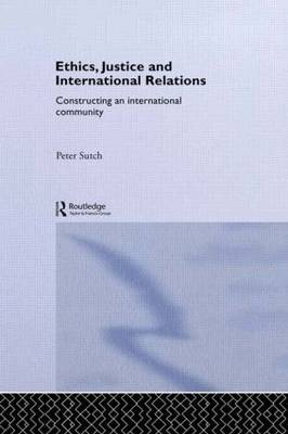 Ethics, Justice and International Relations: Constructing an International Community - Routledge Advances in International Relations and Global Politics (Paperback)