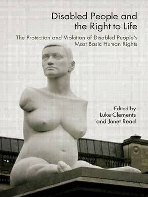 Disabled People and the Right to Life: The Protection and Violation of Disabled People's Most Basic Human Rights (Paperback)