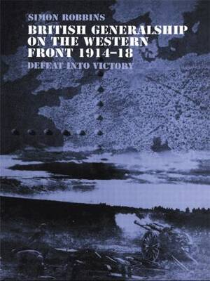 British Generalship on the Western Front 1914-1918: Defeat into Victory - Military History and Policy (Paperback)