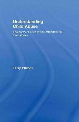 Understanding Child Abuse: The Partners of Child Sex Offenders Tell Their Stories (Hardback)