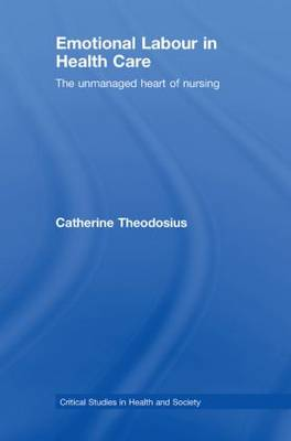 Emotional Labour in Health Care: The unmanaged heart of nursing - Critical Studies in Health and Society (Hardback)
