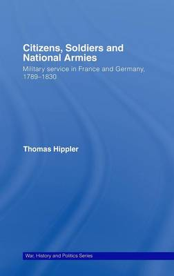 Citizens, Soldiers and National Armies: Military Service in France and Germany, 1789-1830 - War, History and Politics (Hardback)