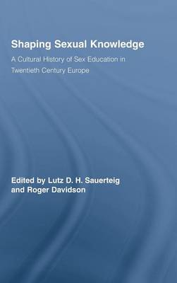 Shaping Sexual Knowledge: A Cultural History of Sex Education in Twentieth Century Europe - Routledge Studies in the Social History of Medicine (Hardback)