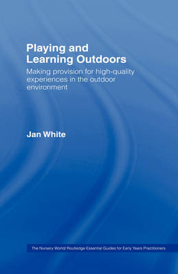 Being, Playing and Learning Outdoors: Making Provision for High Quality Experiences in the Outdoor Environment - The Nursery World / Routledge Essential Guides for Early Years Practitioners (Hardback)