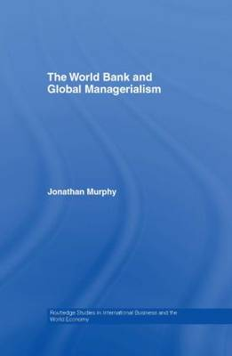 The World Bank and Global Managerialism - Routledge Studies in International Business and the World Economy (Hardback)