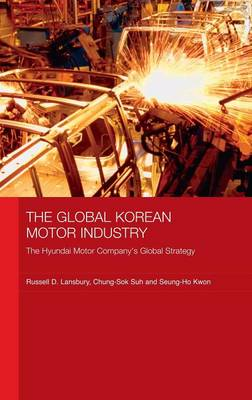The Global Korean Motor Industry: The Hyundai Motor Company's Global Strategy - Routledge Advances in Korean Studies (Hardback)