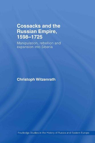 Cossacks and the Russian Empire, 1598-1725: Manipulation, Rebellion and Expansion into Siberia (Hardback)