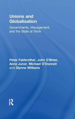 Unions and Globalisation: Governments, Management, and the State at Work (Hardback)