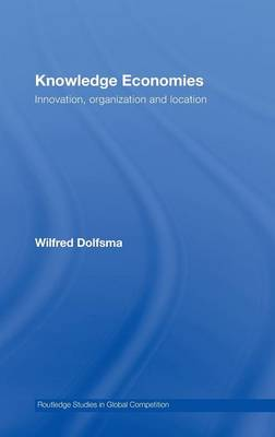 Knowledge Economies: Organization, location and innovation - Routledge Studies in Global Competition (Hardback)