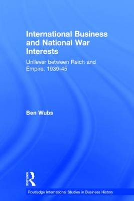 International Business and National War Interests: Unilever between Reich and empire, 1939-45 - Routledge International Studies in Business History (Hardback)