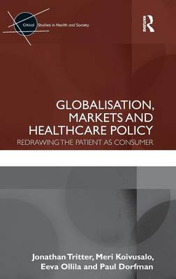 Globalisation, Markets and Healthcare Policy: Redrawing the Patient as Consumer - Critical Studies in Health and Society (Hardback)