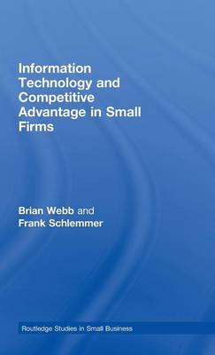 Information Technology and Competitive Advantage in Small Firms - Routledge Studies in Small Business (Hardback)