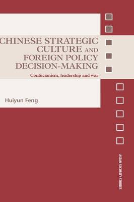 Chinese Strategic Culture and Foreign Policy Decision-Making: Confucianism, Leadership and War - Asian Security Studies (Hardback)