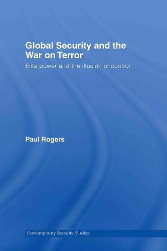 Global Security and the War on Terror: Elite Power and the Illusion of Control - Contemporary Security Studies (Hardback)