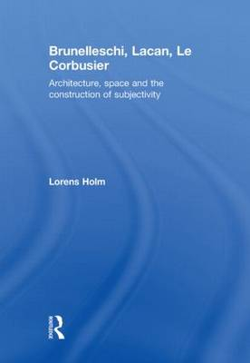 Brunelleschi, Lacan, Le Corbusier: Architecture, Space and the Construction of Subjectivity (Hardback)