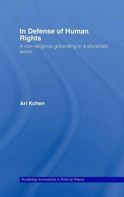 In Defense of Human Rights: A Non-Religious Grounding in a Pluralistic World - Routledge Innovations in Political Theory (Hardback)