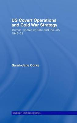 US Covert Operations and Cold War Strategy: Truman, Secret Warfare and the CIA, 1945-53 - Studies in Intelligence (Hardback)