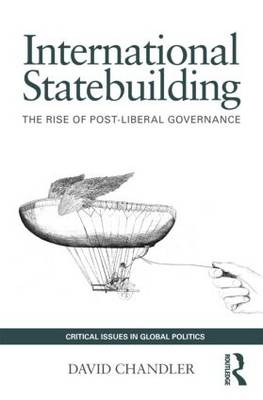 International Statebuilding: The Rise of Post-Liberal Governance - Critical Issues in Global Politics (Paperback)