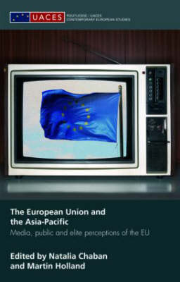 The European Union and the Asia-Pacific: Media, Public and Elite Perceptions of the EU - Routledge/UACES Contemporary European Studies (Hardback)