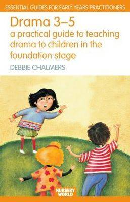 Drama 3 - 5: A Practical Guide to Teaching Drama to Children in the Foundation Stage - Essential Guides for Early Years Practitioners (Paperback)