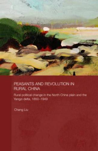 Peasants and Revolution in Rural China: Rural Political Change in the North China Plain and the Yangzi Delta, 1850-1949 (Hardback)