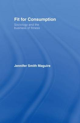Fit for Consumption: Sociology and the Business of Fitness (Hardback)