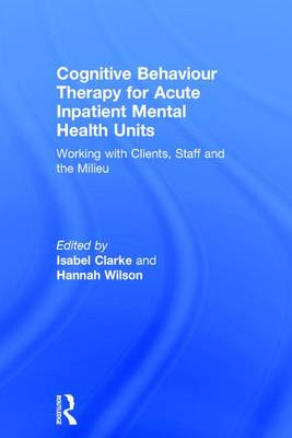 Cognitive Behaviour Therapy for Acute Inpatient Mental Health Units: Working with Clients, Staff and the Milieu (Hardback)