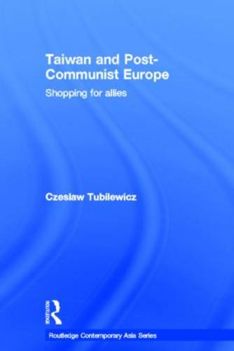 Taiwan and Post-Communist Europe: Shopping for Allies - Routledge Contemporary Asia Series (Hardback)
