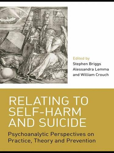 Relating to Self-Harm and Suicide: Psychoanalytic Perspectives on Practice, Theory and Prevention (Hardback)