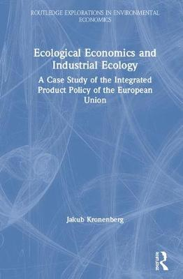 Ecological Economics and Industrial Ecology: A Case Study of the Integrated Product Policy of the European Union - Routledge Explorations in Environmental Economics (Hardback)