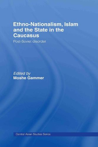 Ethno-Nationalism, Islam and the State in the Caucasus: Post-Soviet Disorder (Hardback)