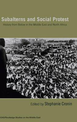 Subalterns and Social Protest: History from Below in the Middle East and North Africa - SOAS/Routledge Studies on the Middle East (Hardback)