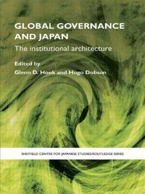 Global Governance and Japan: The Institutional Architecture - The University of Sheffield/Routledge Japanese Studies Series (Paperback)