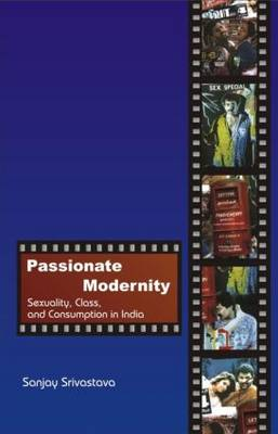 Passionate Modernity: Sexuality, Class, and Consumption in India (Hardback)