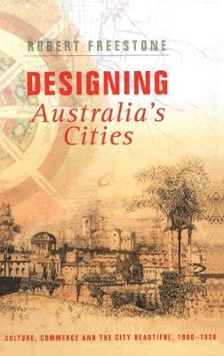 Designing Australia's Cities: Culture, Commerce and the City Beautiful, 1900-1930 - Planning, History and Environment Series (Hardback)