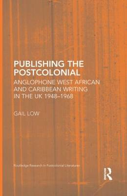 Publishing the Postcolonial: Anglophone West African and Caribbean Writing in the UK 1948-1968 - Routledge Research in Postcolonial Literatures (Hardback)