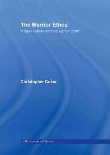The Warrior Ethos: Military Culture and the War on Terror - LSE International Studies Series v. 1 (Hardback)