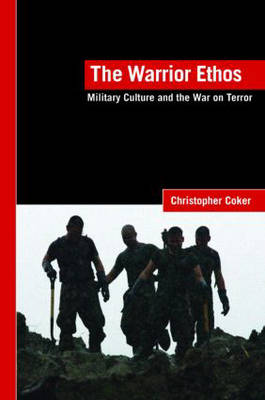 The Warrior Ethos: Military Culture and the War on Terror - LSE International Studies Series (Paperback)