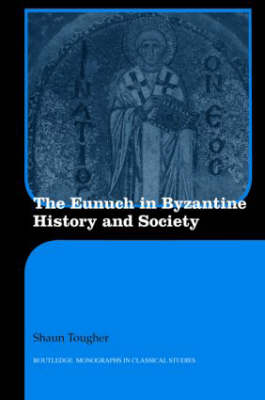 The Eunuch in Byzantine History and Society - Routledge Monographs in Classical Studies (Hardback)