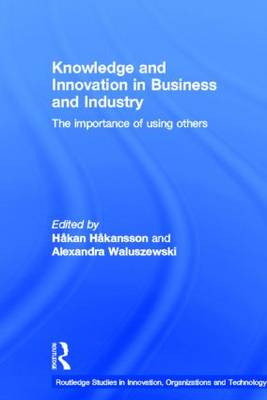 Knowledge and Innovation in Business and Industry: The Importance of Using Others - Routledge Studies in Innovation, Organizations and Technology (Hardback)