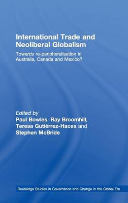 International Trade and Neoliberal Globalism: Towards Re-peripheralisation in Australia, Canada and Mexico? - Routledge Studies in Governance and Change in the Global Era (Hardback)